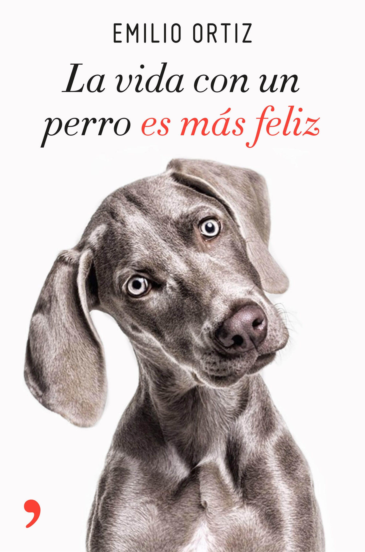 portada la vida con un perro es más feliz de Emilio Ortiz